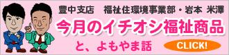 豊中支店 福祉住環境事業部 米澤・岩本 今月のおすすめ商品とよもやま話